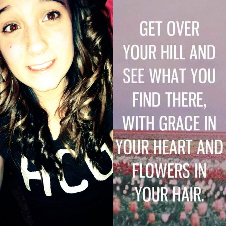 Get over your hill and see what you find there, with grace in your heart and flowers in your hair