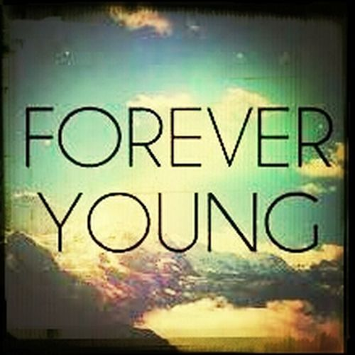 I wanna be Forever young... <3