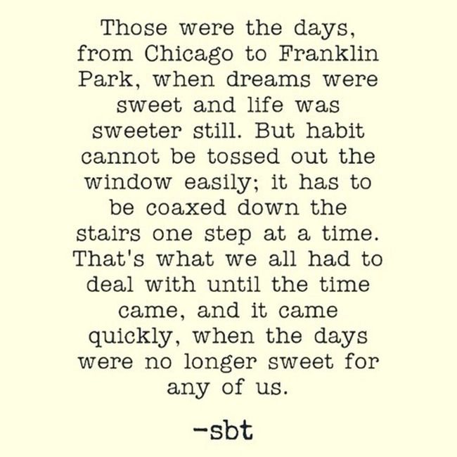 Those were the days, from Chicago to Franklin Park, when dreams were sweet and life was sweeter still. But habit cannot be tossed out the window easily; it has to be coaxed down the stairs one step at a time. That's what we all had to deal with until the time came, and it came quickly, when the days were no longer sweet for any of us. -sbt SB Terry© Wrote That Chicago Quotes