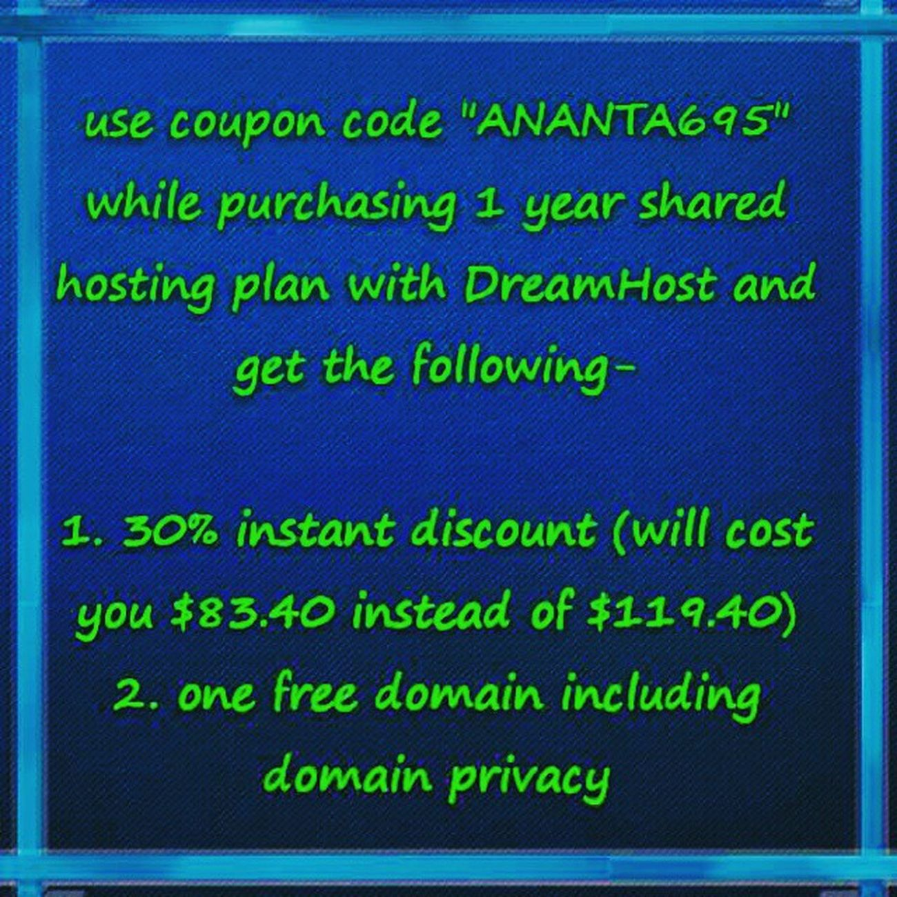 """ANANTA695"" is the latest coupon code which will give you instant 30% discount on 1 Year Shared Hosting with DreamHost and one free domain including domain privacy. Hosting Dreamhost Webhosting Hostingcoupon Discountcoupon Bloghosting Wordpress Wordpresshosting Dreamhostcoupon 1yearhosting Wordpressblogger Wordpressblog Hostings Sharedhosting Discountcoupons Hostingdiscount Freedomain Domain Domainprivacy Limitedtimeoffer Websitebuilder GoDaddy Bigrock Oneyearfreedomain Lootoffer hurryup"
