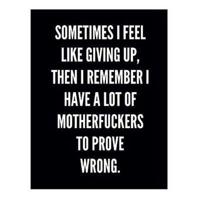 Sometimes I feel like Giving Up , then I remember I have a list of Motherfuckers to Prove wrong ☺️