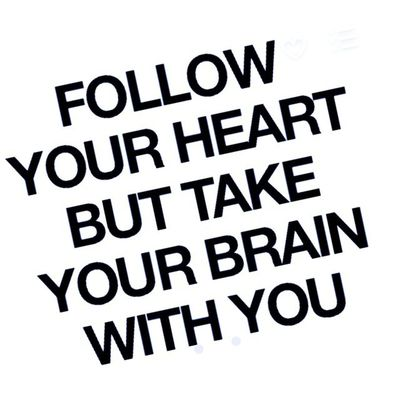 """Quote of the month for me. """"Follow Your Heart but take Your Brain with You."""""""