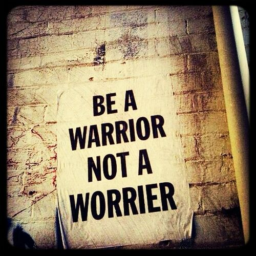 Key to sucess... Warrior Worrier Don't Worry, Be Happy
