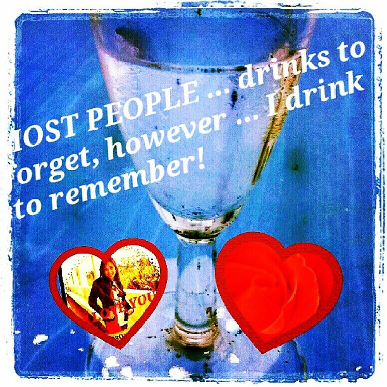 I drink .... most people drink to forget ... instead, I drink to remember ♥