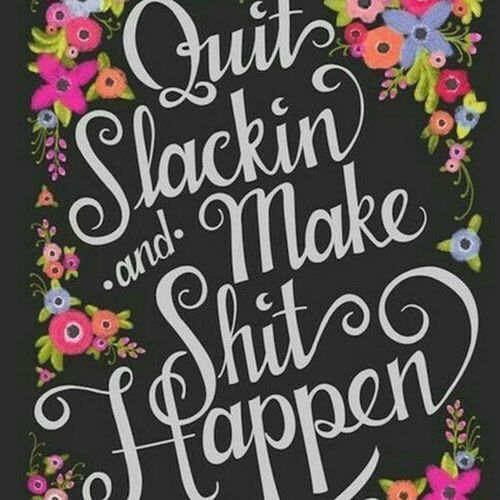 Quit Slacking And Make Things Happen Shit Flowers Background Black White Trye True