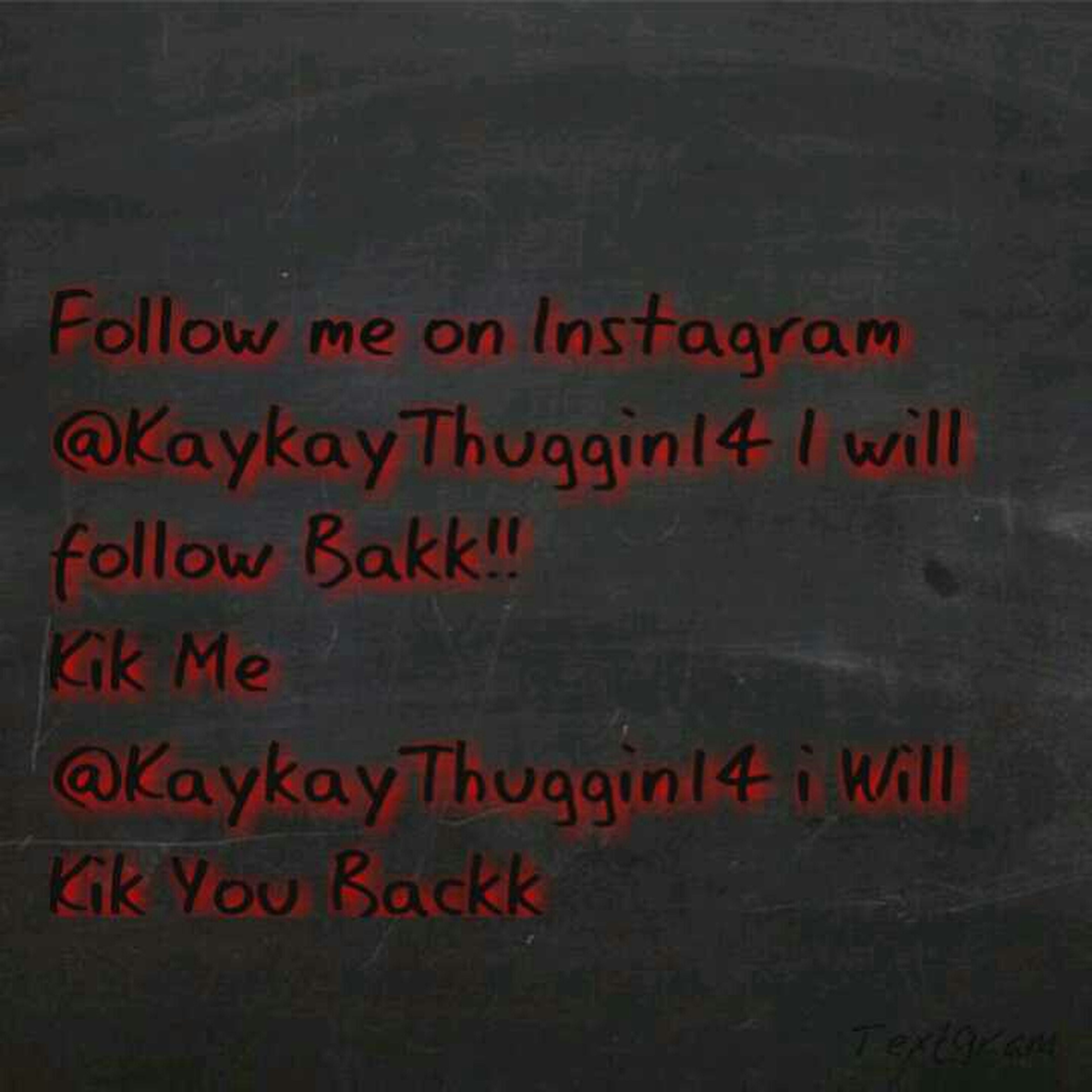 kik me :@KaykayThuggin14 and follow me on instagram:@KaykayThuggin14....:)