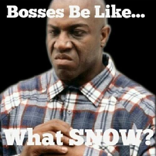 "75% of bosses today was like, ""SHOVEL THAT SHI*T! You BETTER NOT be late and when you get to the office GIMME your hat and coat."" Lls...double tap or ""Like"" if you had to go to work today. BossesBeLike SupervisorsBeLike ManagersBeLike Snow SnowDay SoIThought WhatSnow NoDayOff"
