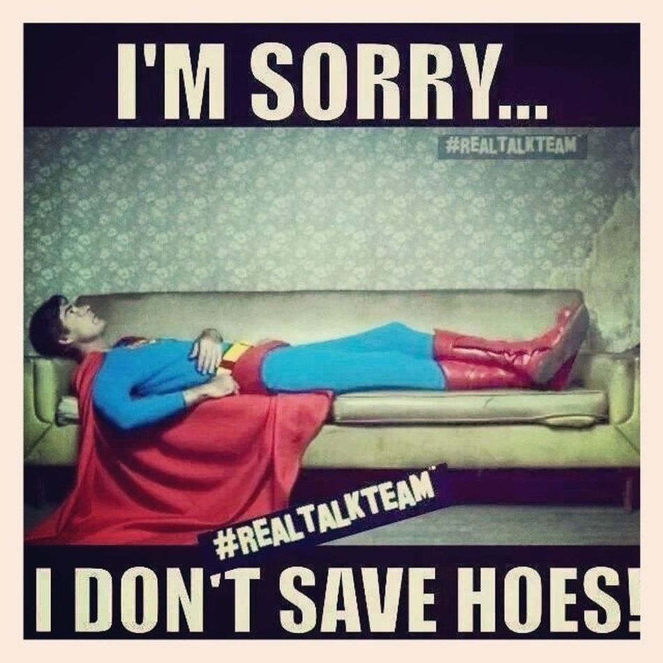 No saving Heauxs ...I need a Realwoman , Bachelorlife until then!!