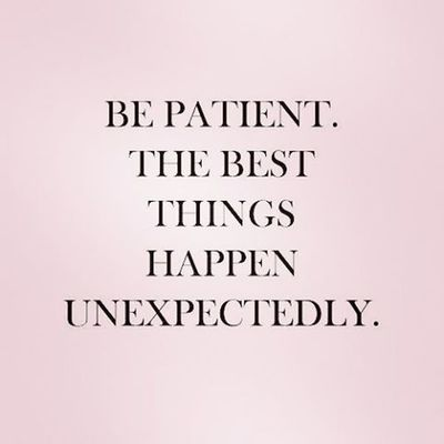 Be Patient 🙋 The Best  things Happen unexpectedly 😆 Unexpacted Unexpectedly 👈