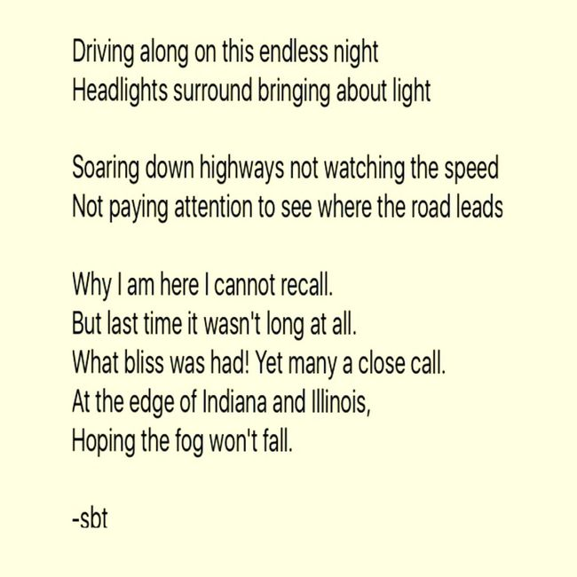 Driving along on this endless night Headlights surround bringing about light Soaring down highways not watching the speed Not paying attention to see where the road leads Why I am here I cannot recall. But last time it wasn't long at all. What bliss was had! Yet many a close call. At the edge of Indiana and Illinois, Hoping the fog won't fall. -sbt SB Terry© Wrote That Chicago Quotes