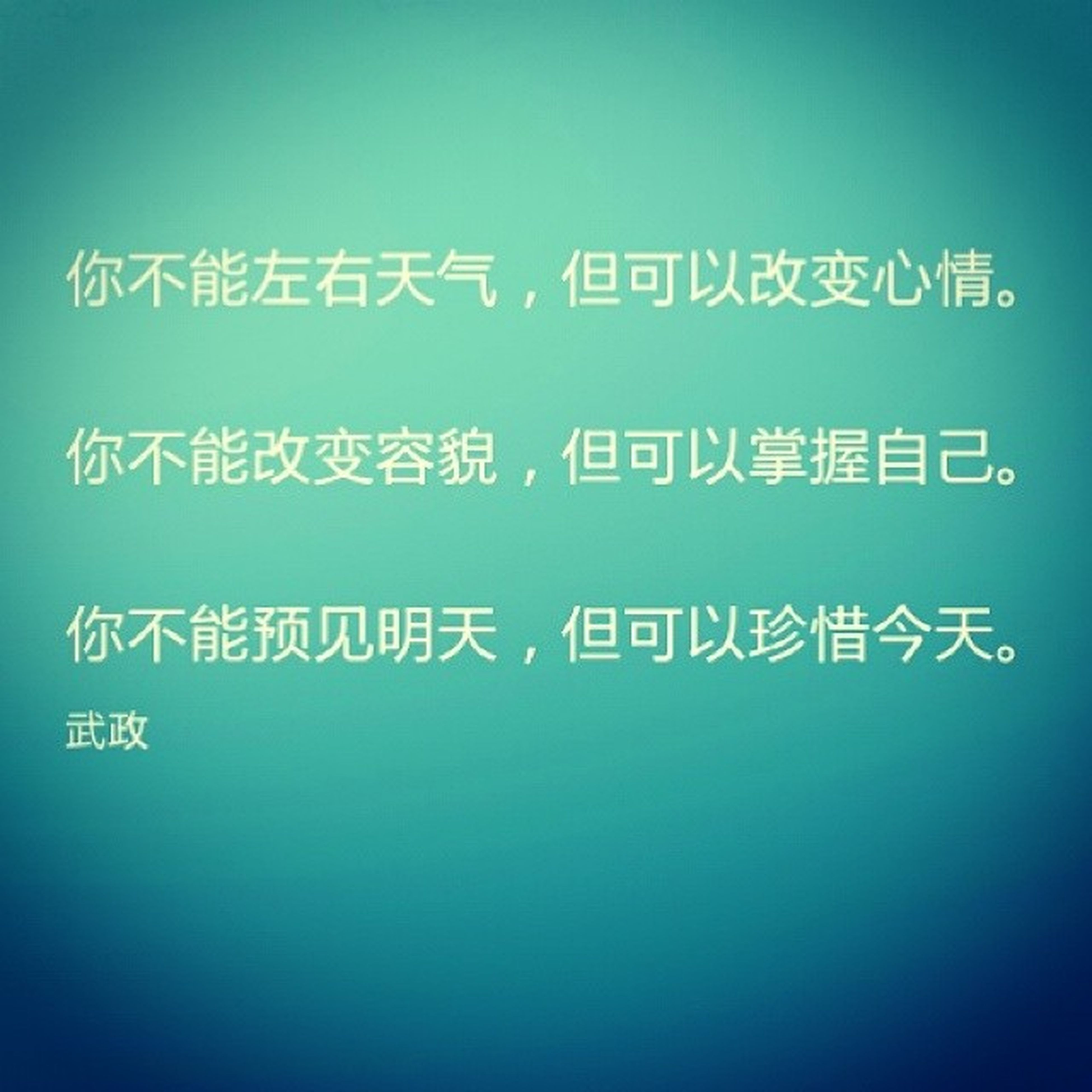 你不能左右天气但可以改变心情。 你不能改变容貌但可以掌握自己。 你不能预见明天但可以珍惜今天。 - 武政.