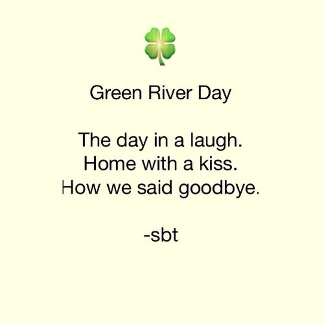Green River Day 🍀 The day in a laugh. Home with a kiss. How we said goodbye. -sbt SB Terry© Wrote That Chicago Quotes