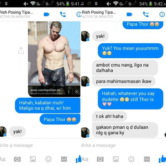 When i told my friend that im gonna tke a bath w/ Thor, hahah Sira ulo ka Rish! D q na ipost ang whole conversation kay may explicit content 'daw', haha, ulol