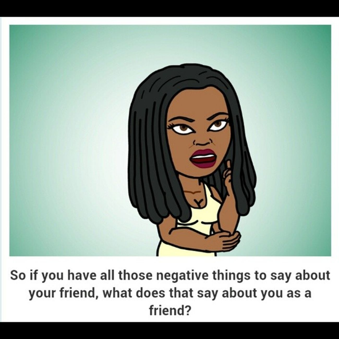 I had a hoe sit in my livingroom and talk about her Bestfriend like a dog. Yal better stop putting these women in yo bizness. Even ya friends. Dnt tell everything. Never knw when they will turn on u and use those same words as ammunition. GTFOMFWTBS Bitstrip RealShyt GWTF