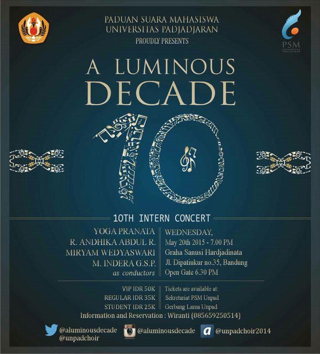 "PADUAN SUARA MAHASISWA UNIVERSITAS PADJADJARAN Proudly presents 10th Intern Concert ""A LUMINOUS DECADE"" Conductor: - Yoga Pranata (Classic Session) - R. Andhika Abdul R. (International Folksong Session) - Miryam Wedyaswari (Pop Session) - M. Indera G.S.P (Indonesian Folksong Session) BANDUNG, May 20th 2015 at Graha Sanusi Harjadinata, Unpad Jl. Dipatiukur no.35 Open gate 6.30 pm VIP : 50k Student : 25k Regular : 35k for more info and reservation: 085659250514 (Wiranti) Follow us twitter : @aluminousdecade IG : @aluminousdecade ask.fm : @unpadchoir2014 Mark your calendar, be there, and feel the rhythm. What we are about to sing is very songful! Choir  Bandungjuara Unpad Unpadchoir Bandung, Indonesia Dipatiukur"