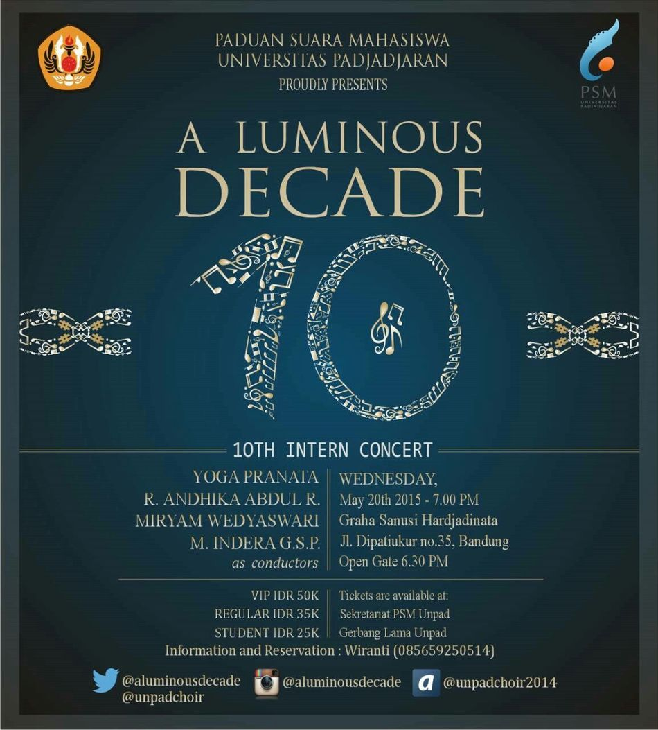 "PADUAN SUARA MAHASISWA UNIVERSITAS PADJADJARAN Proudly presents 10th Intern Concert ""A LUMINOUS DECADE"" Conductor: - Yoga Pranata (Classic Session) - R. Andhika Abdul R. (International Folksong Session) - Miryam Wedyaswari (Pop Session) - M. Indera G.S.P (Indonesian Folksong Session) BANDUNG, May 20th 2015 at Graha Sanusi Harjadinata, Unpad Jl. Dipatiukur no.35 Open gate 6.30 pm VIP : 50k Student : 25k Regular : 35k for more info and reservation: 085659250514 (Wiranti) Follow us twitter : @aluminousdecade IG : @aluminousdecade ask.fm : @unpadchoir2014 Mark your calendar, be there, and feel the rhythm. What we are about to sing is very songful! Choir  Bandungjuara Unpad Unpadchoir Bandung, Indonesia Dipatiukur"