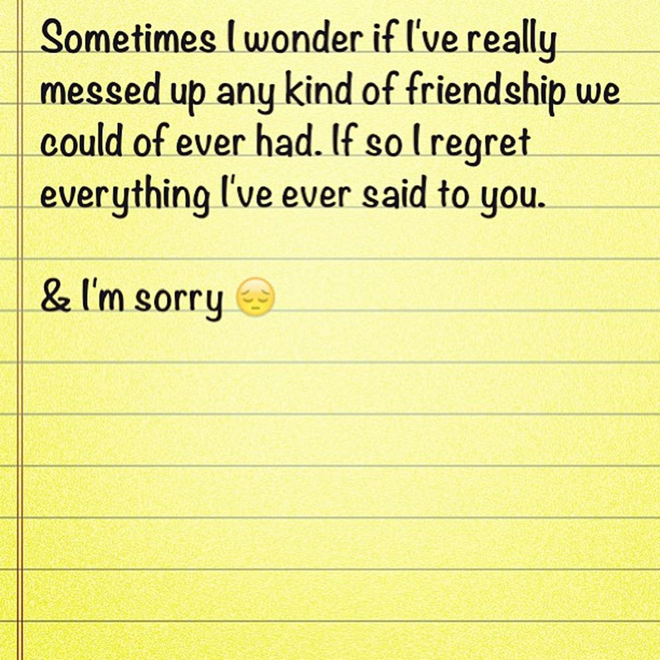 Pretty much.. ImSorry Isaystupidshit Mybad Feelbad ugh regrets sorry forgiveme? please friendship ruined damn goodjob..